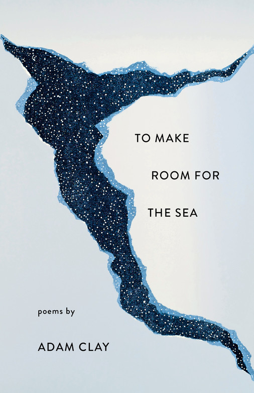 To Make Room for the Sea: Poems by Adam Clay book cover